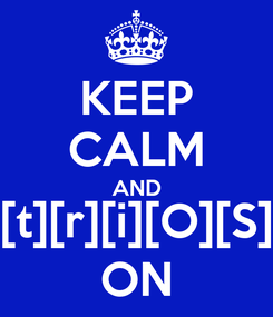 Poster: KEEP CALM AND [t][r][i][O][S] ON