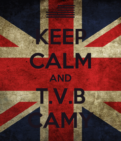 Poster: KEEP CALM AND T.V.B CAMY