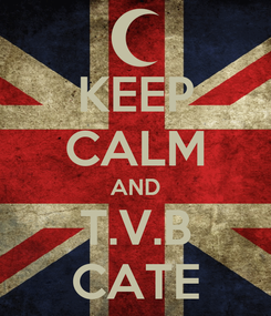 Poster: KEEP CALM AND T.V.B CATE