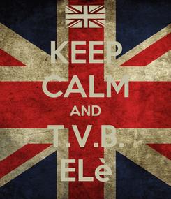 Poster: KEEP CALM AND T.V.B. ELè