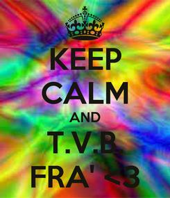 Poster: KEEP CALM AND T.V.B. FRA' <3