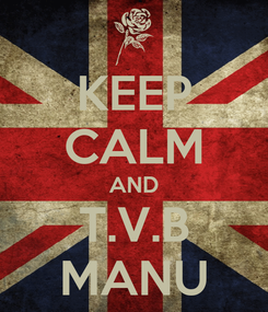 Poster: KEEP CALM AND T.V.B MANU