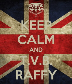 Poster: KEEP CALM AND T.V.B. RAFFY