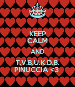 Poster: KEEP CALM AND T.V.B.U.K.D.B. PINUCCIA <3
