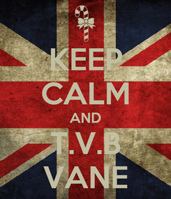 Poster: KEEP CALM AND T.V.B VANE