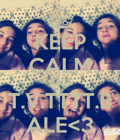 Poster: KEEP CALM AND T.V.TTTT.B ALE<3