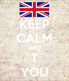 Poster: KEEP CALM AND T YOU