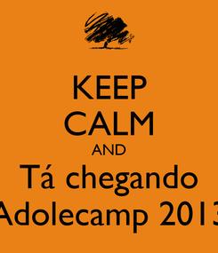 Poster: KEEP CALM AND Tá chegando Adolecamp 2013