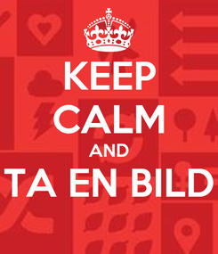 Poster: KEEP CALM AND TA EN BILD