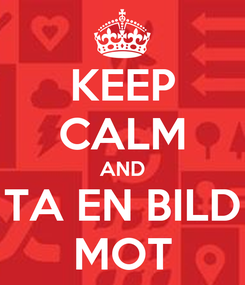 Poster: KEEP CALM AND TA EN BILD MOT