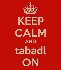 Poster: KEEP CALM AND tabadl ON