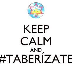 Poster: KEEP CALM AND #TABERÍZATE
