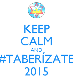 Poster: KEEP CALM AND #TABERÍZATE 2015