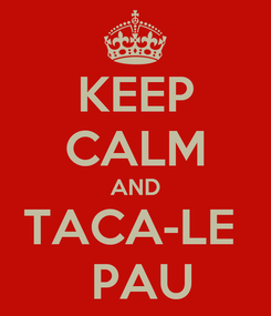 Poster: KEEP CALM AND TACA-LE   PAU