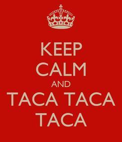 Poster: KEEP CALM AND TACA TACA TACA