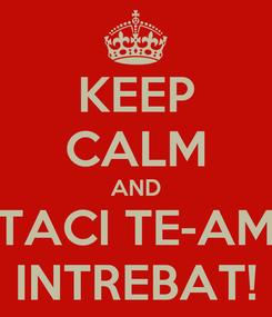Poster: KEEP CALM AND TACI TE-AM INTREBAT!