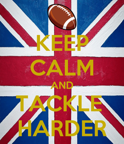 Poster: KEEP CALM AND TACKLE  HARDER