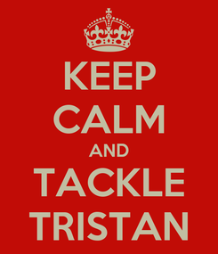 Poster: KEEP CALM AND TACKLE TRISTAN