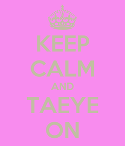 Poster: KEEP CALM AND TAEYE ON