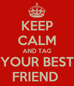 Poster: KEEP CALM AND TAG YOUR BEST FRIEND