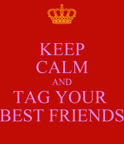 Poster: KEEP CALM AND TAG YOUR  BEST FRIENDS