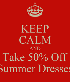 Poster: KEEP CALM AND Take 50% Off Summer Dresses