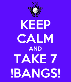 Poster: KEEP CALM AND TAKE 7 !BANGS!