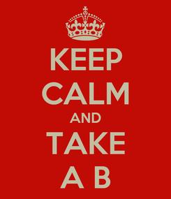 Poster: KEEP CALM AND TAKE A B