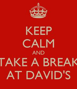 Poster: KEEP CALM AND TAKE A BREAK AT DAVID'S