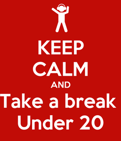 Poster: KEEP CALM AND Take a break  Under 20