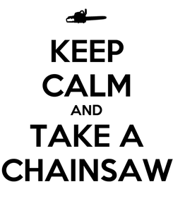 Poster: KEEP CALM AND TAKE A CHAINSAW