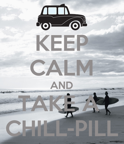 Poster: KEEP CALM AND TAKE A  CHILL-PILL