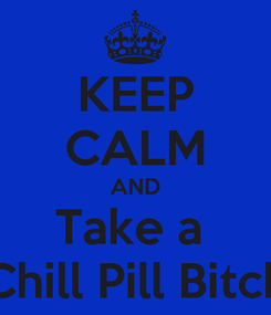 Poster: KEEP CALM AND Take a  Chill Pill Bitch