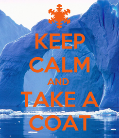 Poster: KEEP CALM AND  TAKE A COAT
