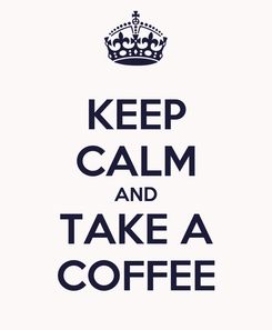 Poster: KEEP CALM AND TAKE A COFFEE