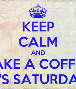 Poster: KEEP CALM AND TAKE A COFFEE IT'S SATURDAY