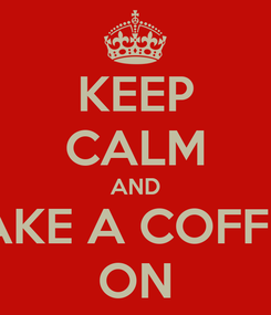 Poster: KEEP CALM AND TAKE A COFFEE ON