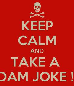Poster: KEEP CALM AND TAKE A  DAM JOKE !!