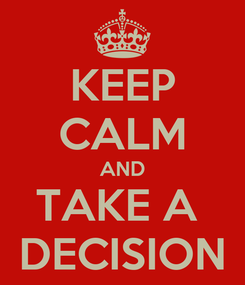 Poster: KEEP CALM AND TAKE A  DECISION