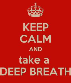 Poster: KEEP CALM AND take a  DEEP BREATH