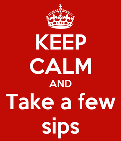 Poster: KEEP CALM AND Take a few sips
