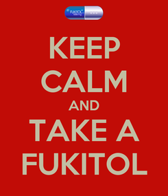 Poster: KEEP CALM AND TAKE A FUKITOL