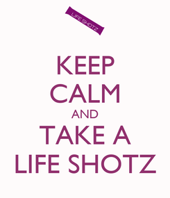 Poster: KEEP CALM AND TAKE A LIFE SHOTZ