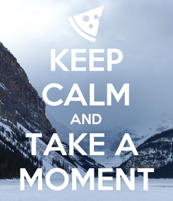 Poster: KEEP CALM AND TAKE A  MOMENT