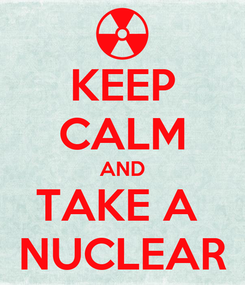 Poster: KEEP CALM AND TAKE A  NUCLEAR