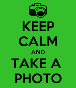 Poster: KEEP CALM AND TAKE A  PHOTO