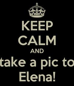 Poster: KEEP CALM AND take a pic to Elena!