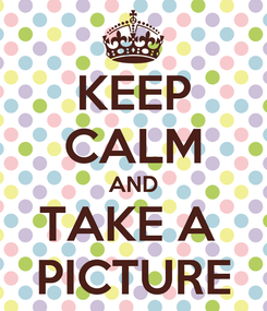 Poster: KEEP CALM AND TAKE A  PICTURE