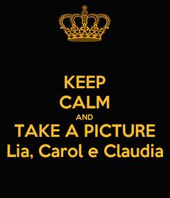 Poster: KEEP CALM AND TAKE A PICTURE Lia, Carol e Claudia