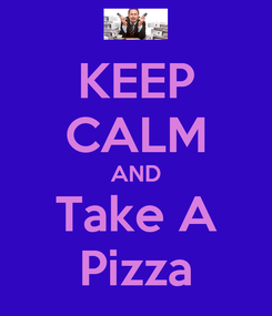 Poster: KEEP CALM AND Take A Pizza